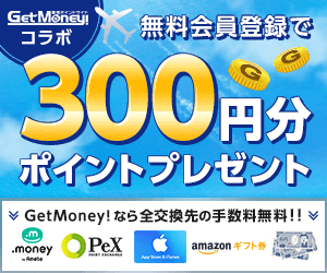 GetMoney!コラボ!無料会員登録で300円分ポイントプレゼント!全交換先の手数料無料!!