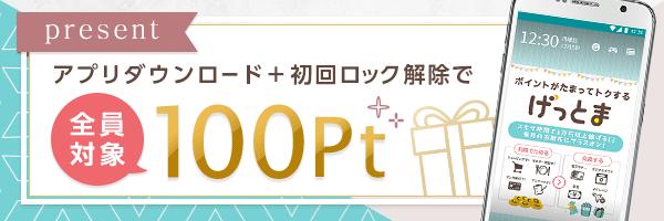 全員対象!アプリダウンロード+初回ロック解除で100Ptプレゼント